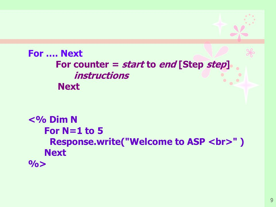 For …. Next For counter = start to end [Step step] instructions. Next. <% Dim N. For N=1 to 5. Response.write( Welcome to ASP <br> )